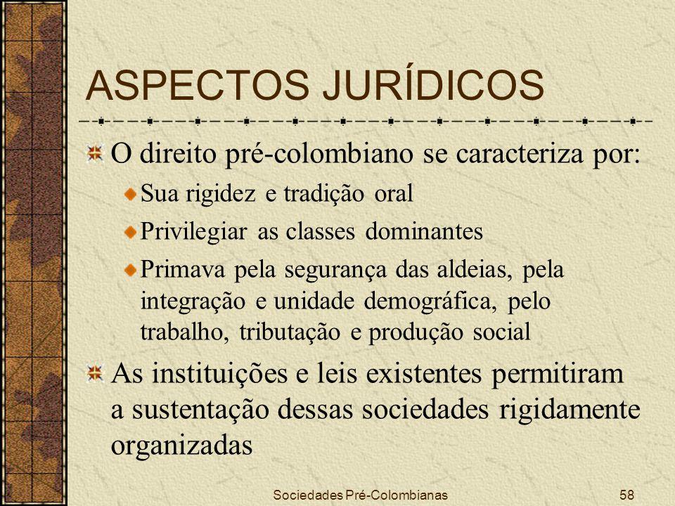 Sociedades Pré-Colombianas58 ASPECTOS JURÍDICOS O direito pré-colombiano se caracteriza por: Sua rigidez e tradição oral Privilegiar as classes domina