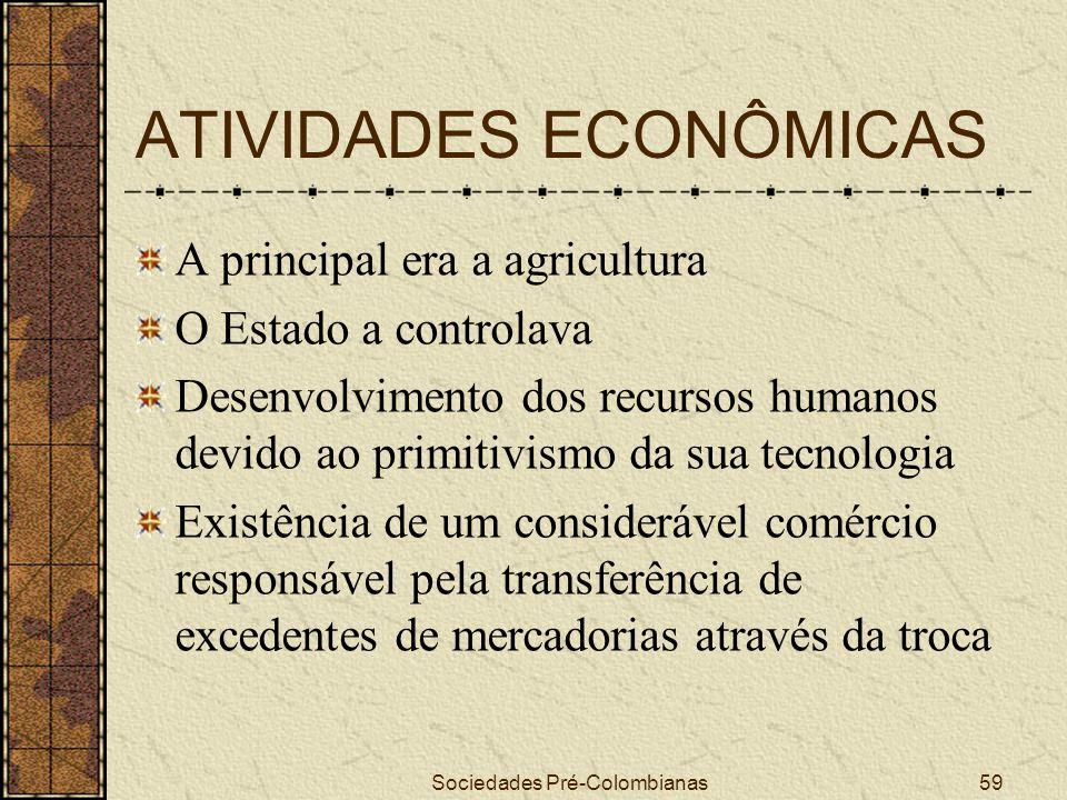 Sociedades Pré-Colombianas59 ATIVIDADES ECONÔMICAS A principal era a agricultura O Estado a controlava Desenvolvimento dos recursos humanos devido ao