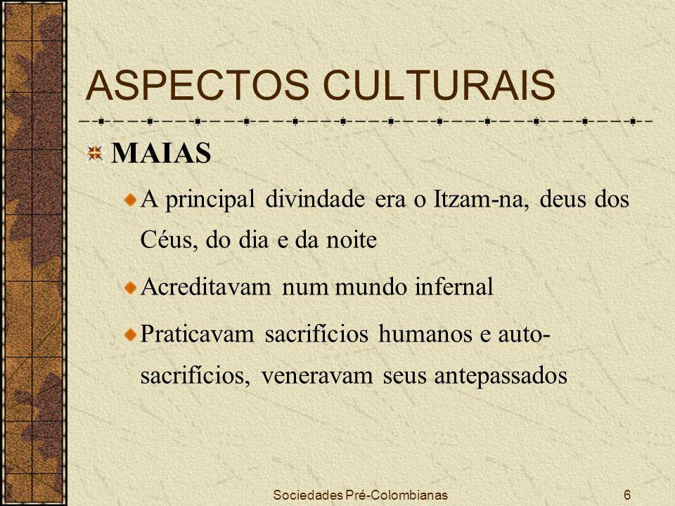 Sociedades Pré-Colombianas6 ASPECTOS CULTURAIS MAIAS A principal divindade era o Itzam-na, deus dos Céus, do dia e da noite Acreditavam num mundo infe