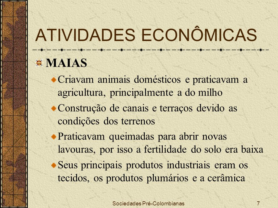 Sociedades Pré-Colombianas7 ATIVIDADES ECONÔMICAS MAIAS Criavam animais domésticos e praticavam a agricultura, principalmente a do milho Construção de