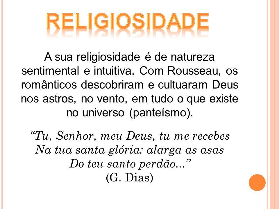 A sua religiosidade é de natureza sentimental e intuitiva. Com Rousseau, os românticos descobriram e cultuaram Deus nos astros, no vento, em tudo o qu