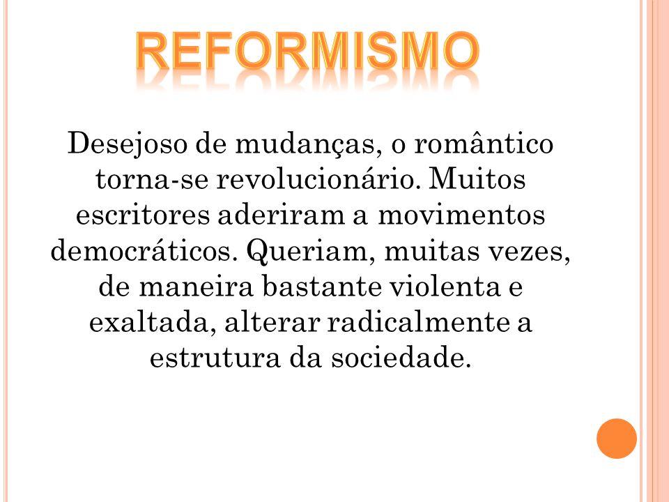 Desejoso de mudanças, o romântico torna-se revolucionário. Muitos escritores aderiram a movimentos democráticos. Queriam, muitas vezes, de maneira bas