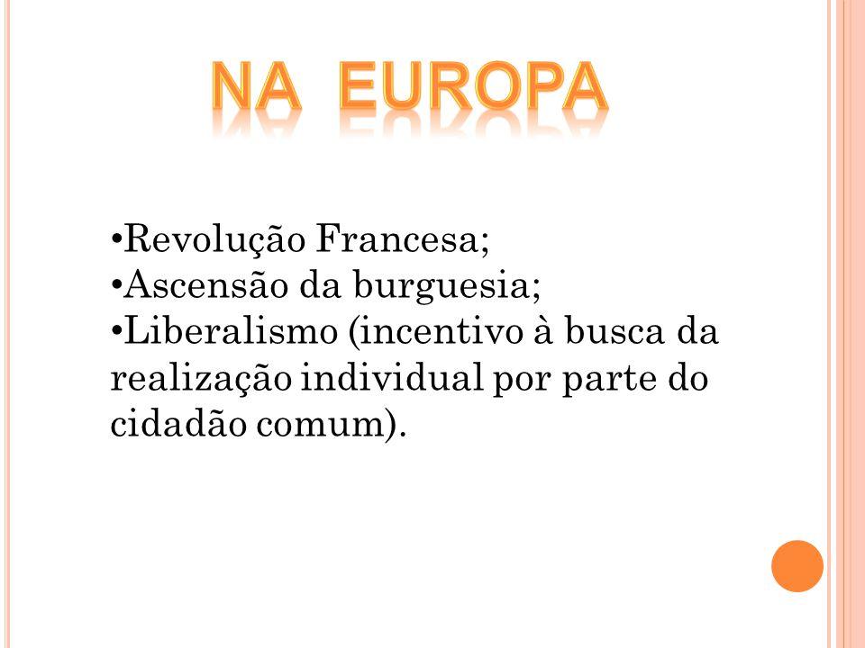 Revolução Francesa; Ascensão da burguesia; Liberalismo (incentivo à busca da realização individual por parte do cidadão comum).