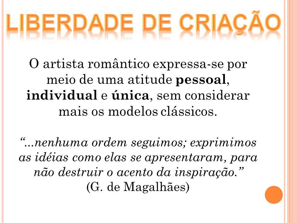 O artista romântico expressa-se por meio de uma atitude pessoal, individual e única, sem considerar mais os modelos clássicos....nenhuma ordem seguimo