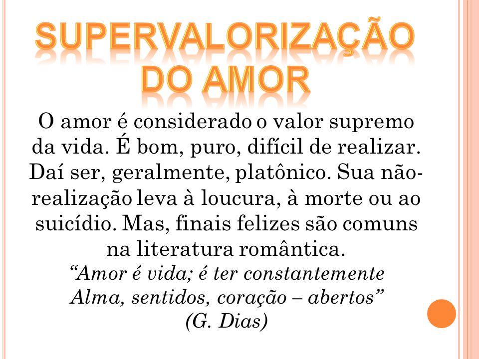 O amor é considerado o valor supremo da vida. É bom, puro, difícil de realizar. Daí ser, geralmente, platônico. Sua não- realização leva à loucura, à