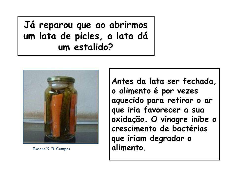 Já reparou que ao abrirmos um lata de picles, a lata dá um estalido? Antes da lata ser fechada, o alimento é por vezes aquecido para retirar o ar que