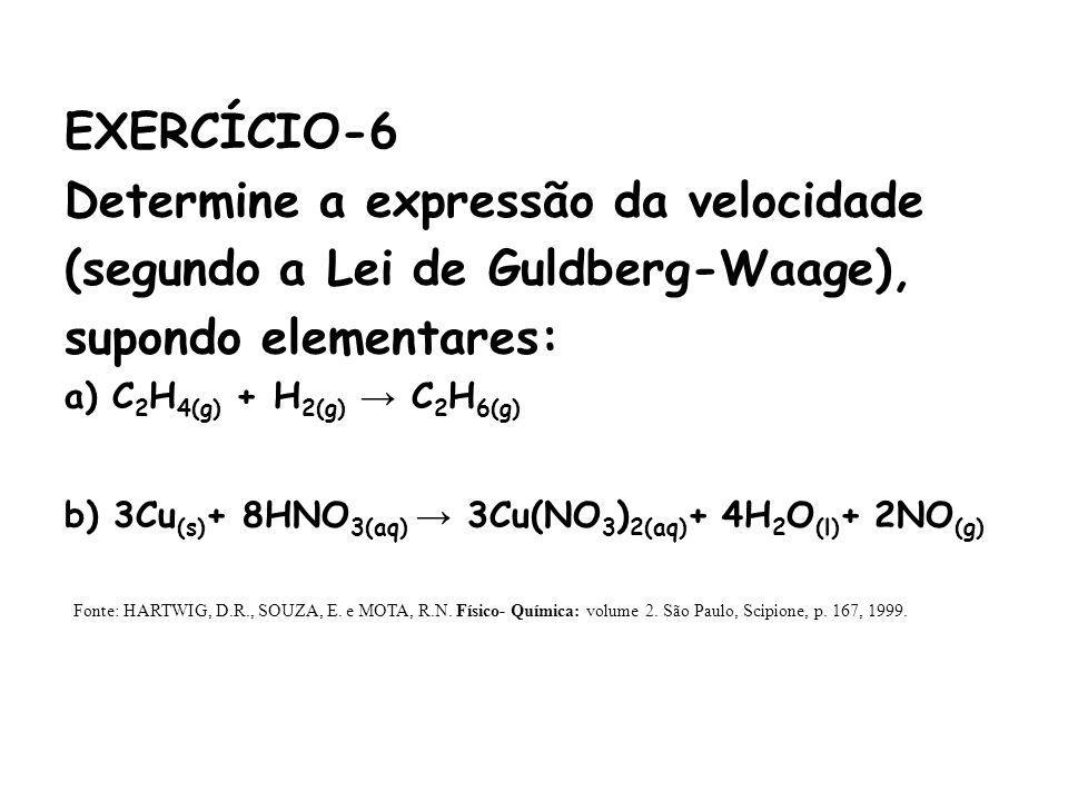 EXERCÍCIO-6 Determine a expressão da velocidade (segundo a Lei de Guldberg-Waage), supondo elementares: a) C 2 H 4(g) + H 2(g) C 2 H 6(g) b) 3Cu (s) +