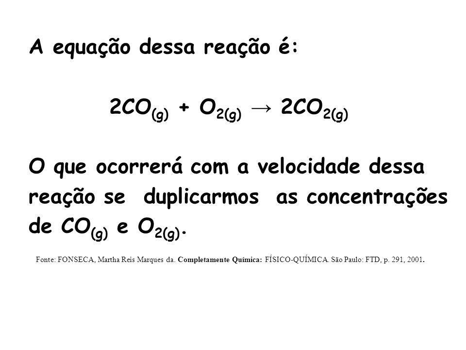 A equação dessa reação é: 2CO (g) + O 2(g) 2CO 2(g) O que ocorrerá com a velocidade dessa reação se duplicarmos as concentrações de CO (g) e O 2(g). F