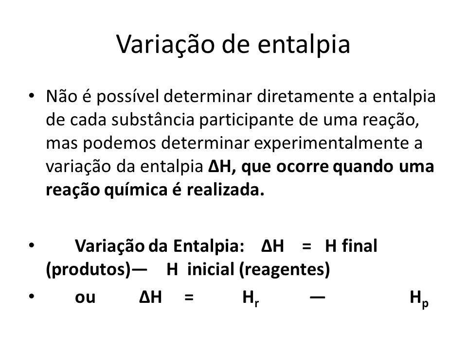 Variação de entalpia Não é possível determinar diretamente a entalpia de cada substância participante de uma reação, mas podemos determinar experiment