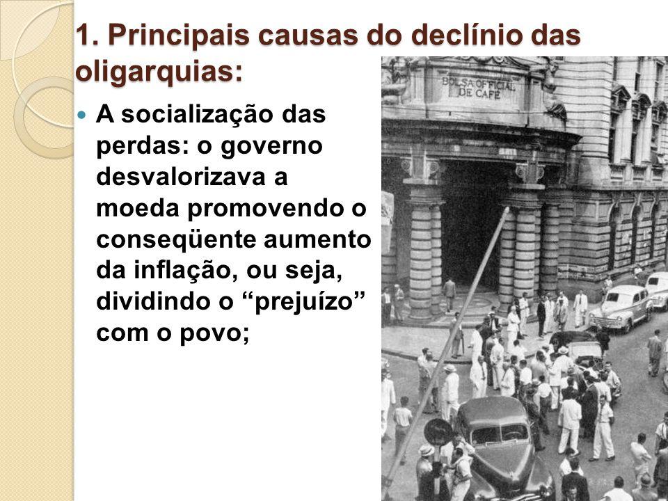 1. Principais causas do declínio das oligarquias: A socialização das perdas: o governo desvalorizava a moeda promovendo o conseqüente aumento da infla