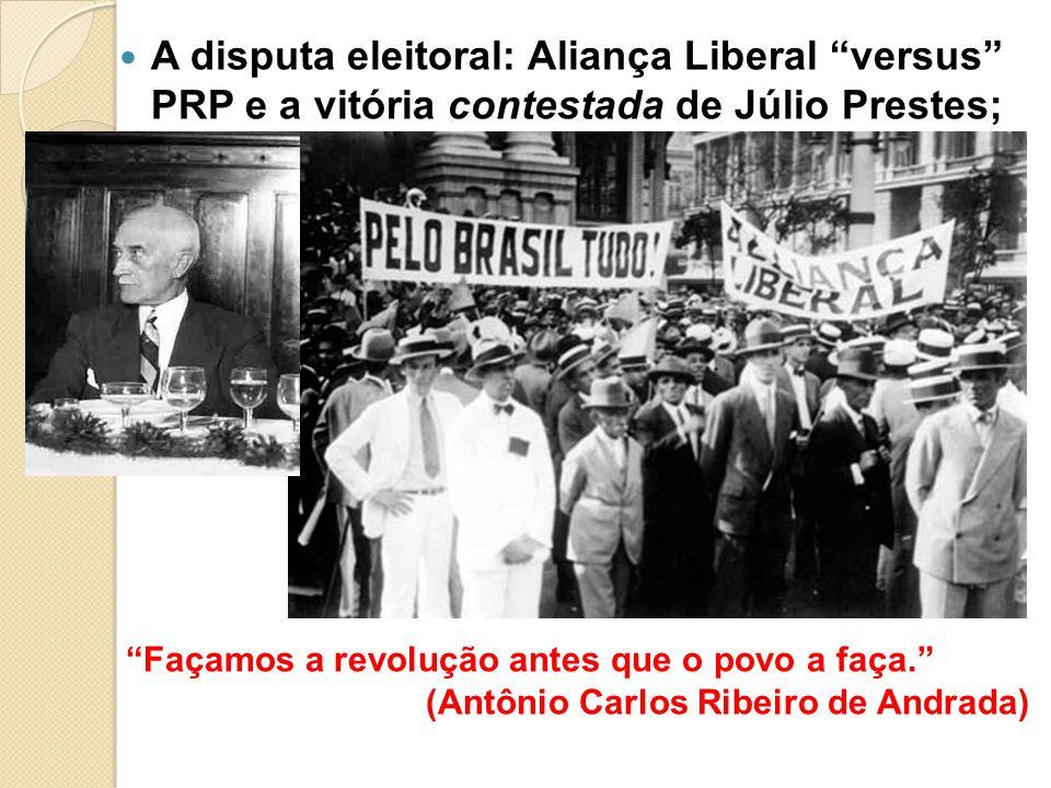 A disputa eleitoral: Aliança Liberal versus PRP e a vitória contestada de Júlio Prestes; Façamos a revolução antes que o povo a faça. (Antônio Carlos