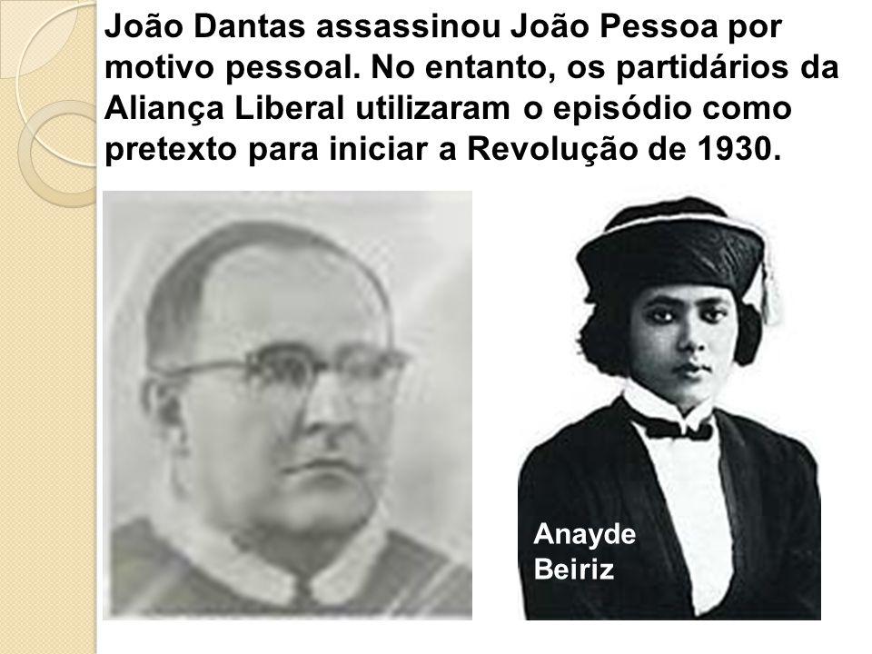João Dantas assassinou João Pessoa por motivo pessoal. No entanto, os partidários da Aliança Liberal utilizaram o episódio como pretexto para iniciar
