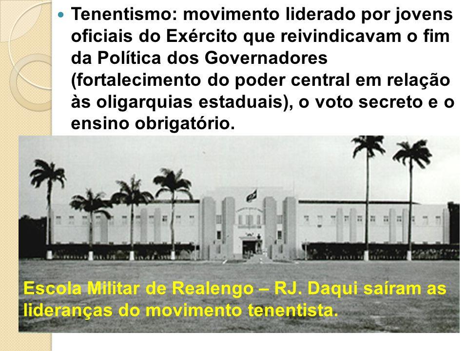 Tenentismo: movimento liderado por jovens oficiais do Exército que reivindicavam o fim da Política dos Governadores (fortalecimento do poder central e