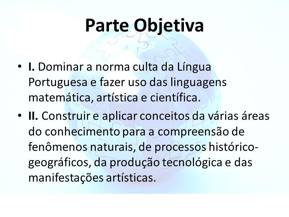 Parte Objetiva I. Dominar a norma culta da Língua Portuguesa e fazer uso das linguagens matemática, artística e científica. II. Construir e aplicar co