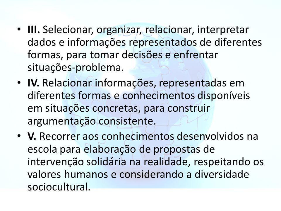 III. Selecionar, organizar, relacionar, interpretar dados e informações representados de diferentes formas, para tomar decisões e enfrentar situações-