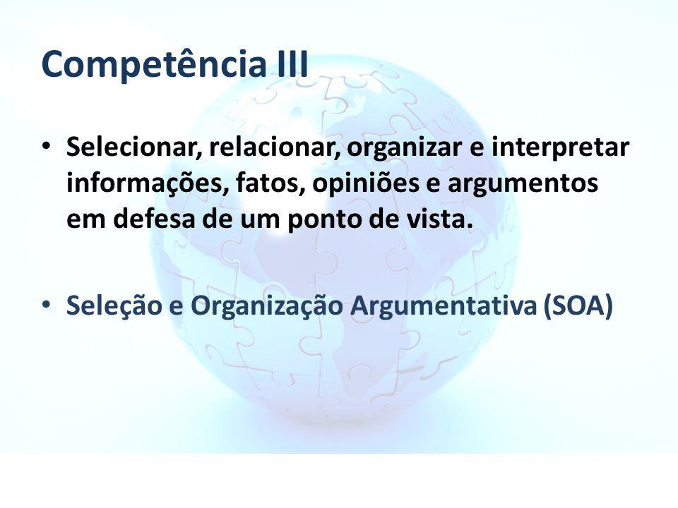 Competência III Selecionar, relacionar, organizar e interpretar informações, fatos, opiniões e argumentos em defesa de um ponto de vista. Seleção e Or