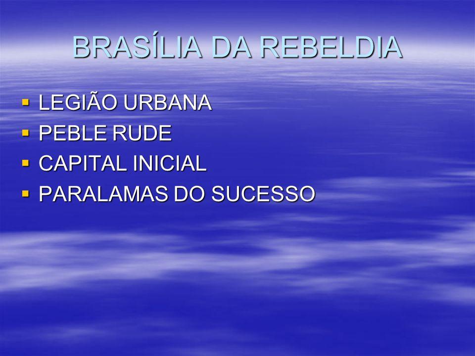 BRASÍLIA DA REBELDIA LEGIÃO URBANA LEGIÃO URBANA PEBLE RUDE PEBLE RUDE CAPITAL INICIAL CAPITAL INICIAL PARALAMAS DO SUCESSO PARALAMAS DO SUCESSO
