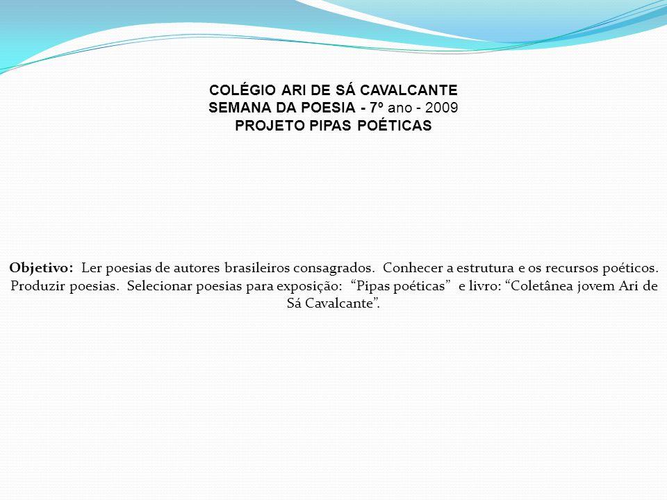 COLÉGIO ARI DE SÁ CAVALCANTE SEMANA DA POESIA - 7º ano - 2009 PROJETO PIPAS POÉTICAS Objetivo: Ler poesias de autores brasileiros consagrados.