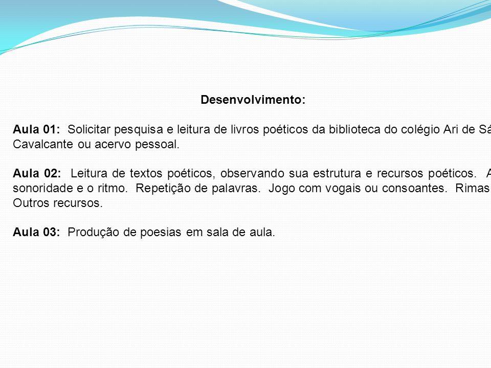 Desenvolvimento: Aula 01: Solicitar pesquisa e leitura de livros poéticos da biblioteca do colégio Ari de Sá Cavalcante ou acervo pessoal.