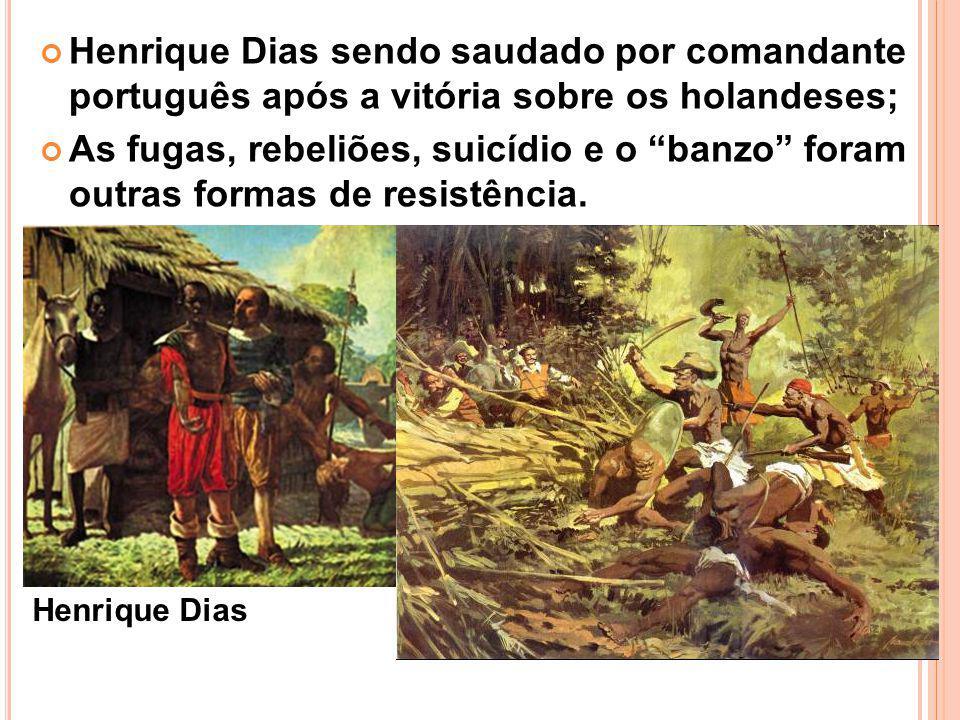Henrique Dias sendo saudado por comandante português após a vitória sobre os holandeses; As fugas, rebeliões, suicídio e o banzo foram outras formas de resistência.