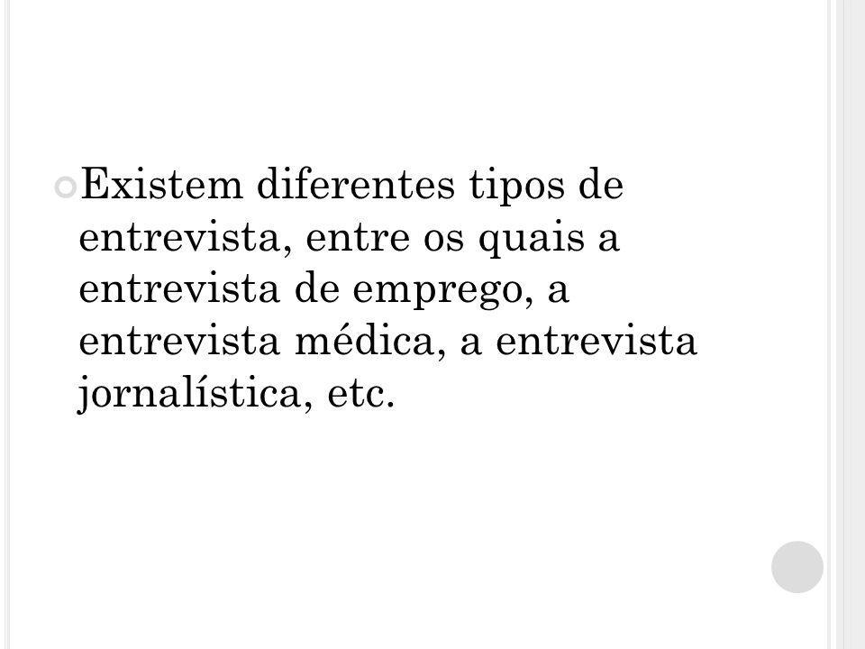 Existem diferentes tipos de entrevista, entre os quais a entrevista de emprego, a entrevista médica, a entrevista jornalística, etc.