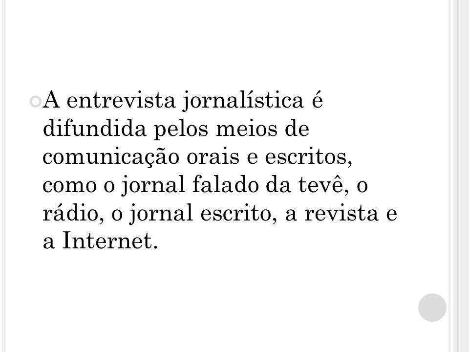 A entrevista jornalística é difundida pelos meios de comunicação orais e escritos, como o jornal falado da tevê, o rádio, o jornal escrito, a revista