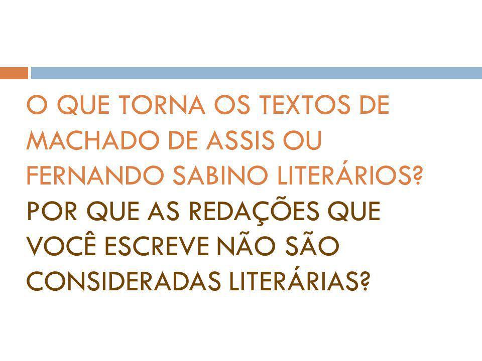 O QUE TORNA OS TEXTOS DE MACHADO DE ASSIS OU FERNANDO SABINO LITERÁRIOS? POR QUE AS REDAÇÕES QUE VOCÊ ESCREVE NÃO SÃO CONSIDERADAS LITERÁRIAS?