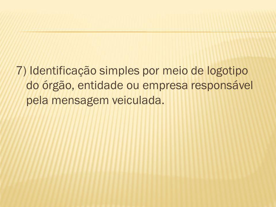 7) Identificação simples por meio de logotipo do órgão, entidade ou empresa responsável pela mensagem veiculada.