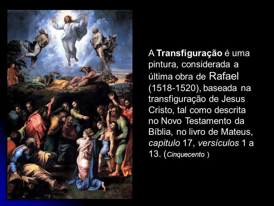 A Transfiguração é uma pintura, considerada a última obra de Rafael (1518-1520), baseada na transfiguração de Jesus Cristo, tal como descrita no Novo Testamento da Bíblia, no livro de Mateus, capitulo 17, versículos 1 a 13.