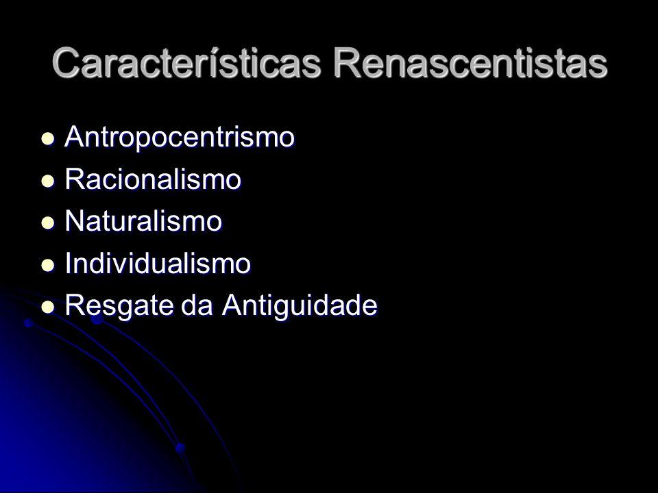 Características Renascentistas Antropocentrismo Antropocentrismo Racionalismo Racionalismo Naturalismo Naturalismo Individualismo Individualismo Resgate da Antiguidade Resgate da Antiguidade