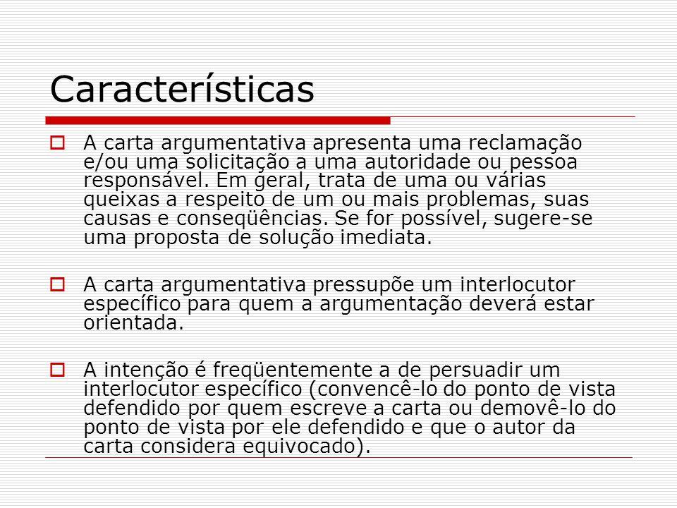 Características A carta argumentativa apresenta uma reclamação e/ou uma solicitação a uma autoridade ou pessoa responsável. Em geral, trata de uma ou