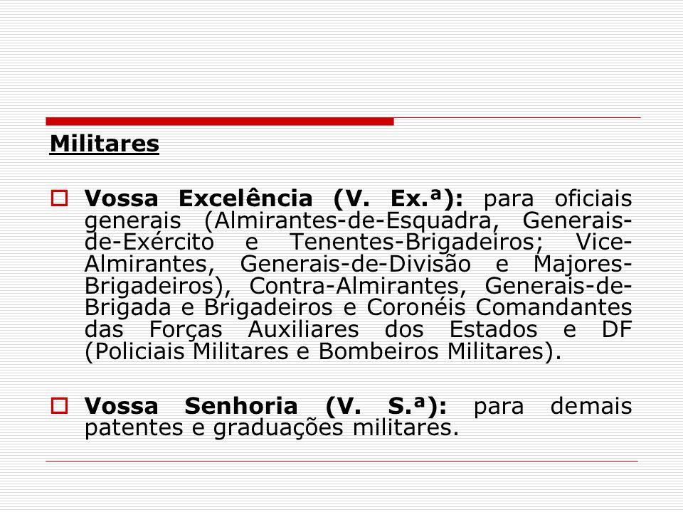 Militares Vossa Excelência (V. Ex.ª): para oficiais generais (Almirantes-de-Esquadra, Generais- de-Exército e Tenentes-Brigadeiros; Vice- Almirantes,