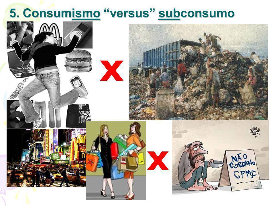 5. Consumismo versus subconsumo x x