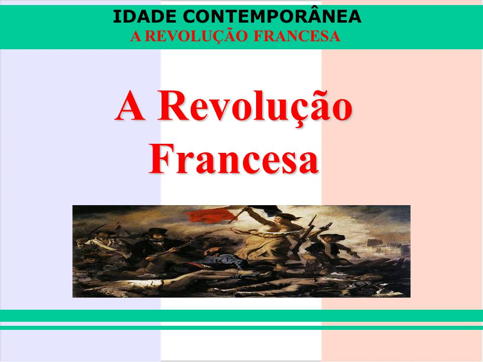 IDADE CONTEMPORÂNEA A REVOLUÇÃO FRANCESA Crise econômica: concorrência inglesa, excesso de gastos, altos impostos, inundações, secas...