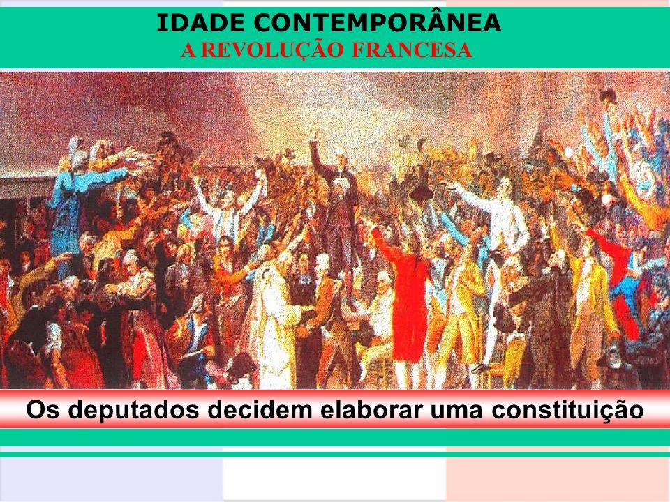 IDADE CONTEMPORÂNEA A REVOLUÇÃO FRANCESA Os deputados decidem elaborar uma constituição