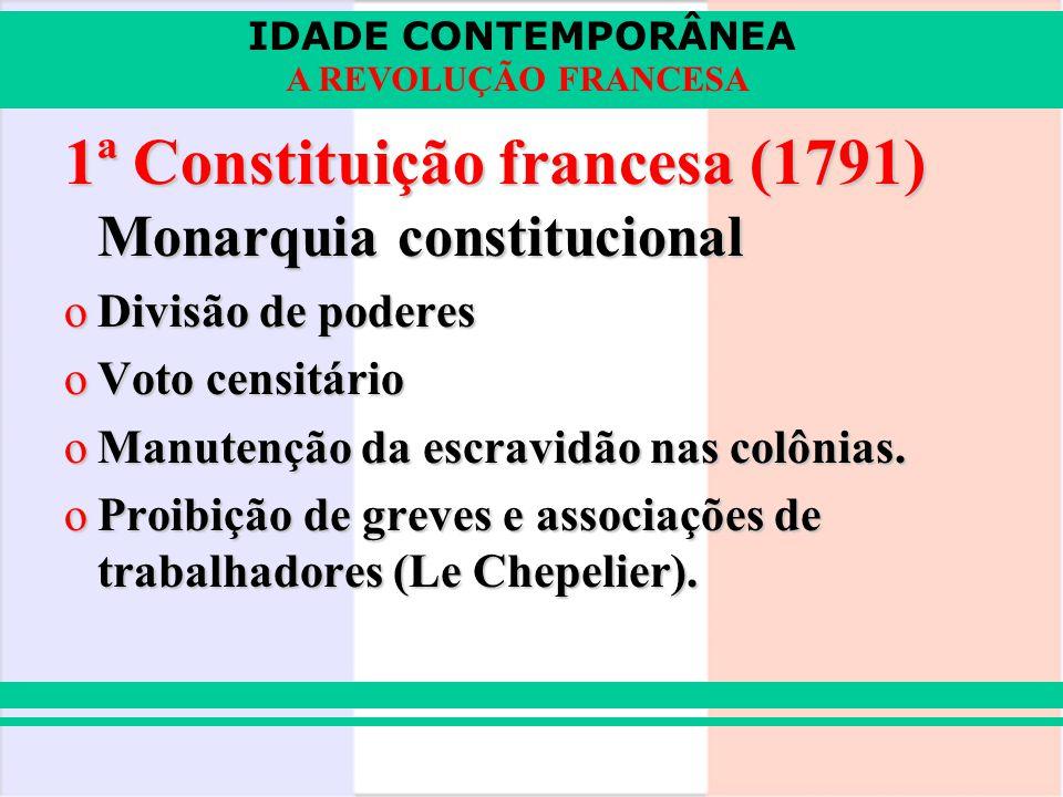 IDADE CONTEMPORÂNEA A REVOLUÇÃO FRANCESA 1ª Constituição francesa (1791) Monarquia constitucional oDivisão de poderes oVoto censitário oManutenção da