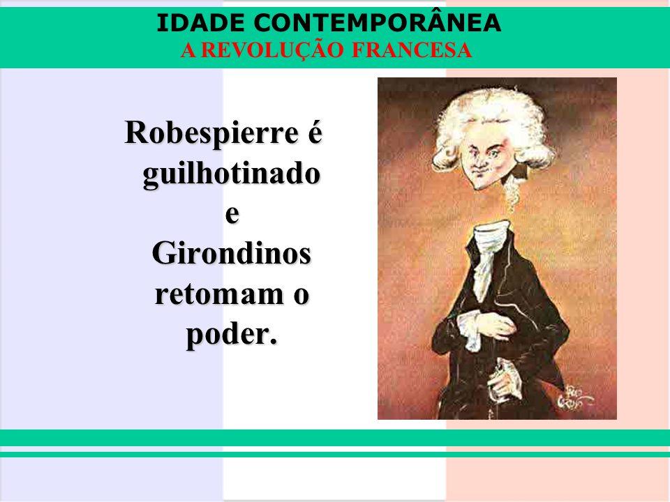 IDADE CONTEMPORÂNEA A REVOLUÇÃO FRANCESA Robespierre é guilhotinado e Girondinos retomam o poder.