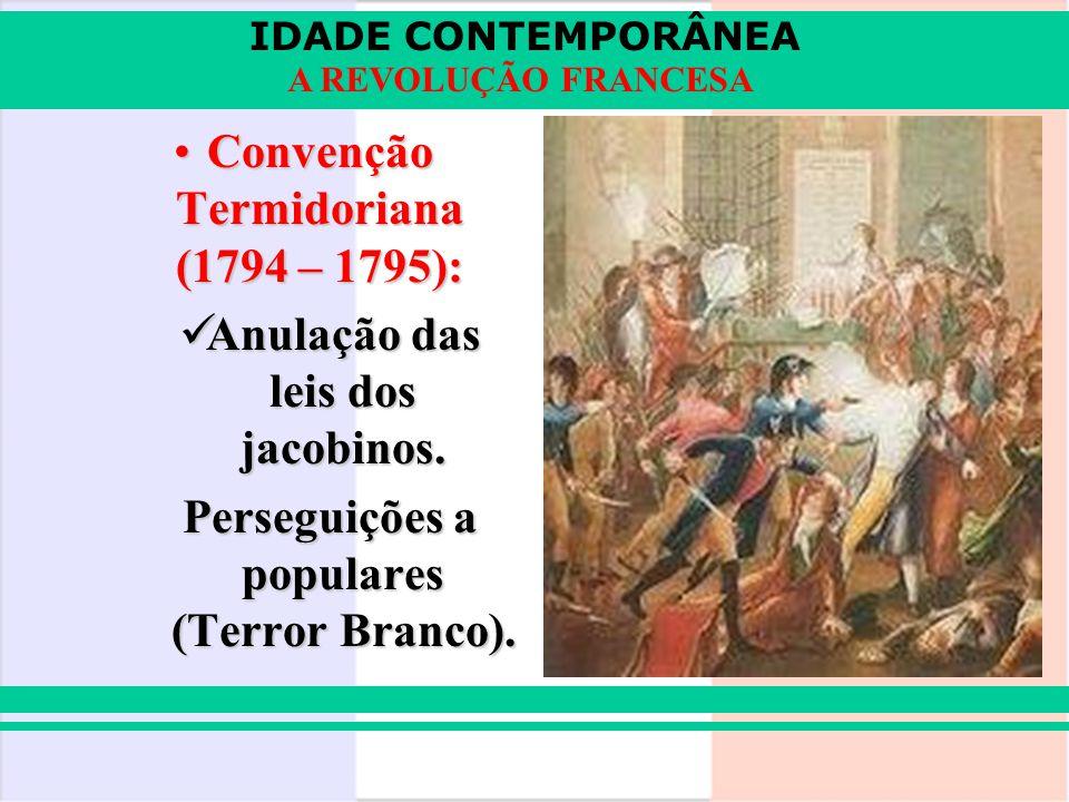 IDADE CONTEMPORÂNEA A REVOLUÇÃO FRANCESA Convenção Termidoriana (1794 – 1795):Convenção Termidoriana (1794 – 1795): Anulação das leis dos jacobinos. A