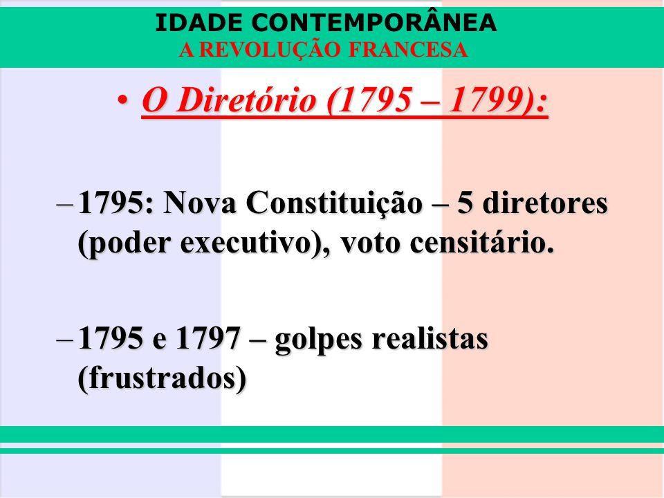 IDADE CONTEMPORÂNEA A REVOLUÇÃO FRANCESA O Diretório (1795 – 1799):O Diretório (1795 – 1799): –1795: Nova Constituição – 5 diretores (poder executivo)