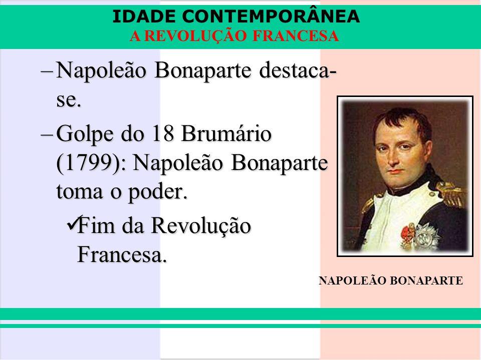 IDADE CONTEMPORÂNEA A REVOLUÇÃO FRANCESA –Napoleão Bonaparte destaca- se. –Golpe do 18 Brumário (1799): Napoleão Bonaparte toma o poder. Fim da Revolu