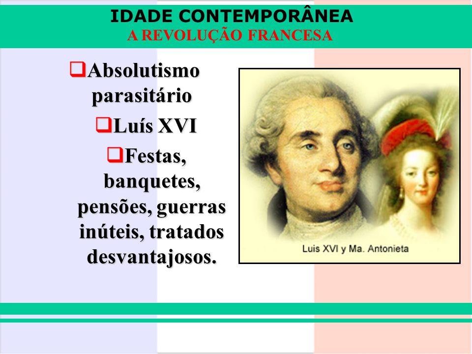 IDADE CONTEMPORÂNEA A REVOLUÇÃO FRANCESA Absolutismo parasitário Absolutismo parasitário Luís XVI Luís XVI Festas, banquetes, pensões, guerras inúteis