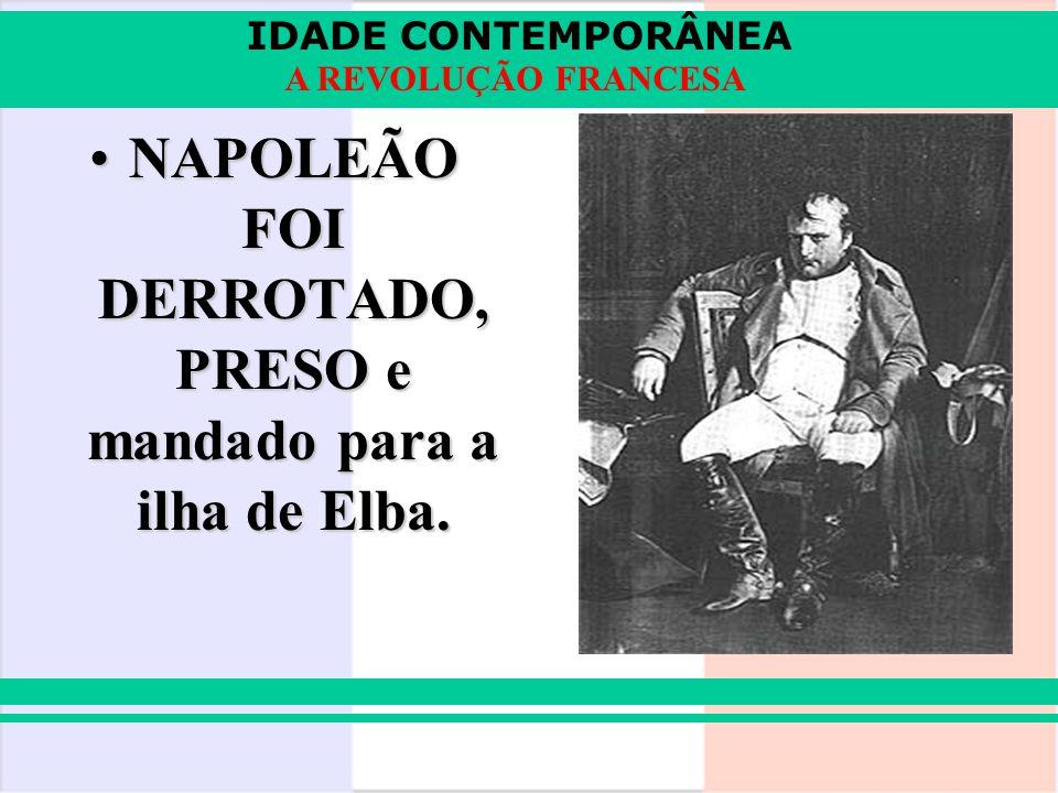 IDADE CONTEMPORÂNEA A REVOLUÇÃO FRANCESA NAPOLEÃO FOI DERROTADO, PRESO e mandado para a ilha de Elba.NAPOLEÃO FOI DERROTADO, PRESO e mandado para a il