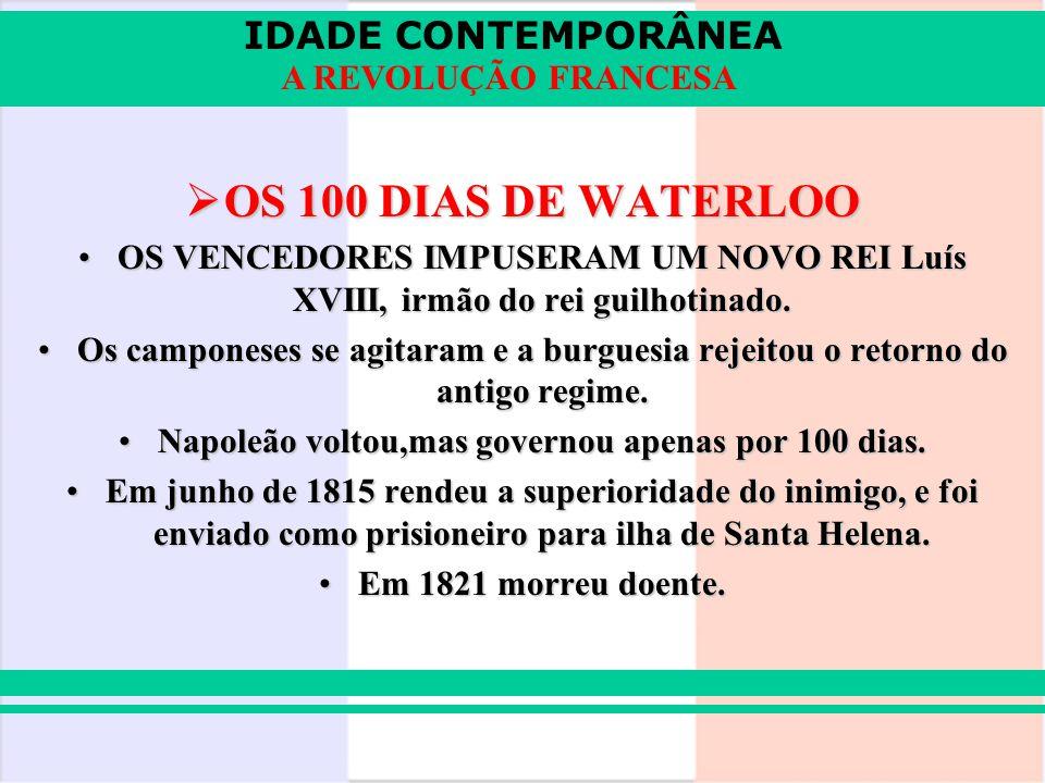 IDADE CONTEMPORÂNEA A REVOLUÇÃO FRANCESA OS 100 DIAS DE WATERLOO OS 100 DIAS DE WATERLOO OS VENCEDORES IMPUSERAM UM NOVO REI Luís XVIII, irmão do rei