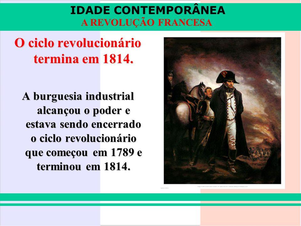 IDADE CONTEMPORÂNEA A REVOLUÇÃO FRANCESA O ciclo revolucionário termina em 1814. A burguesia industrial alcançou o poder e estava sendo encerrado o ci