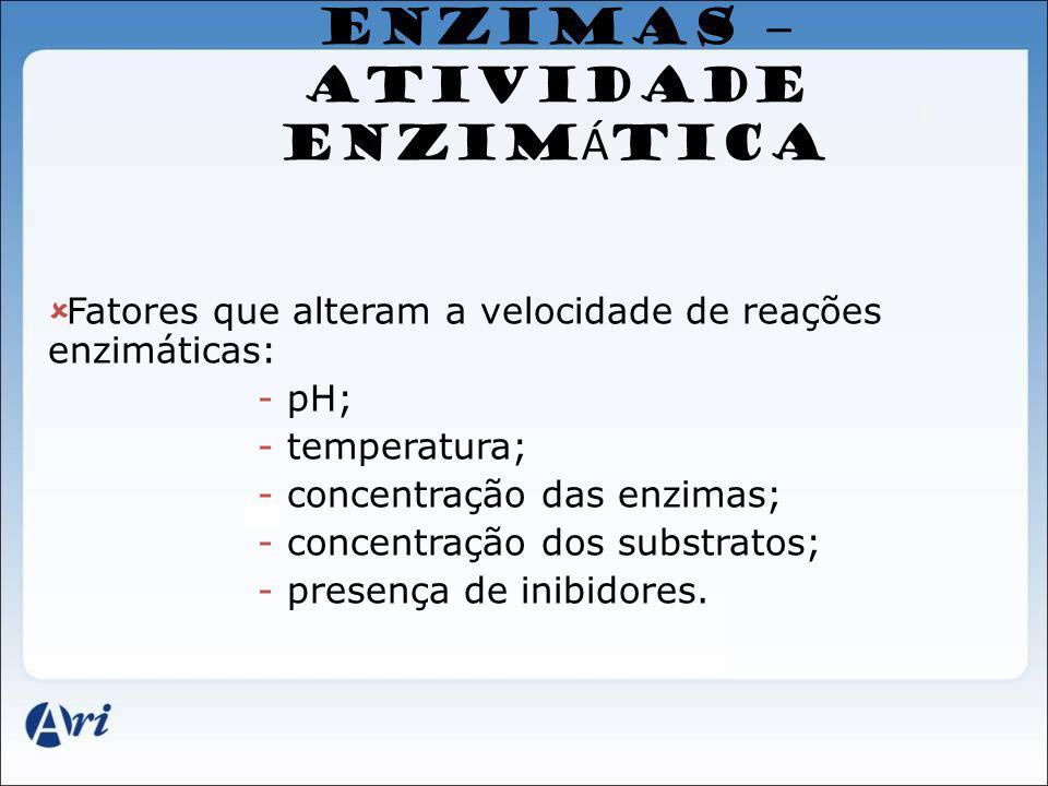 ENZIMAS – ATIVIDADE ENZIM Á TICA Fatores que alteram a velocidade de reações enzimáticas: - pH; - temperatura; - concentração das enzimas; - concentra