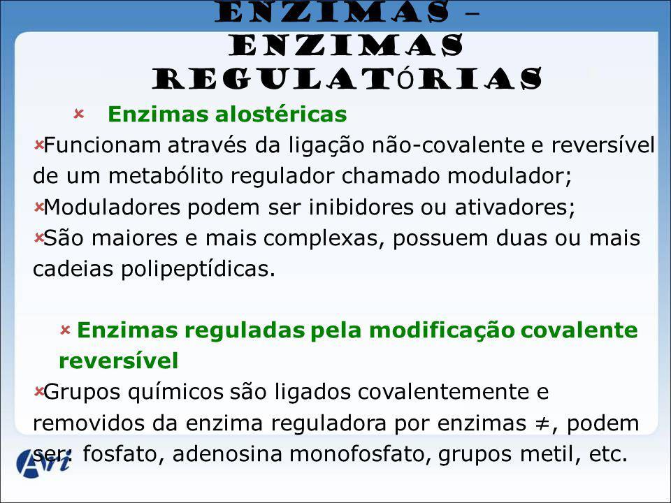 ENZIMAS – ENZIMAS REGULAT Ó RIAS Enzimas alostéricas Funcionam através da ligação não-covalente e reversível de um metabólito regulador chamado modula