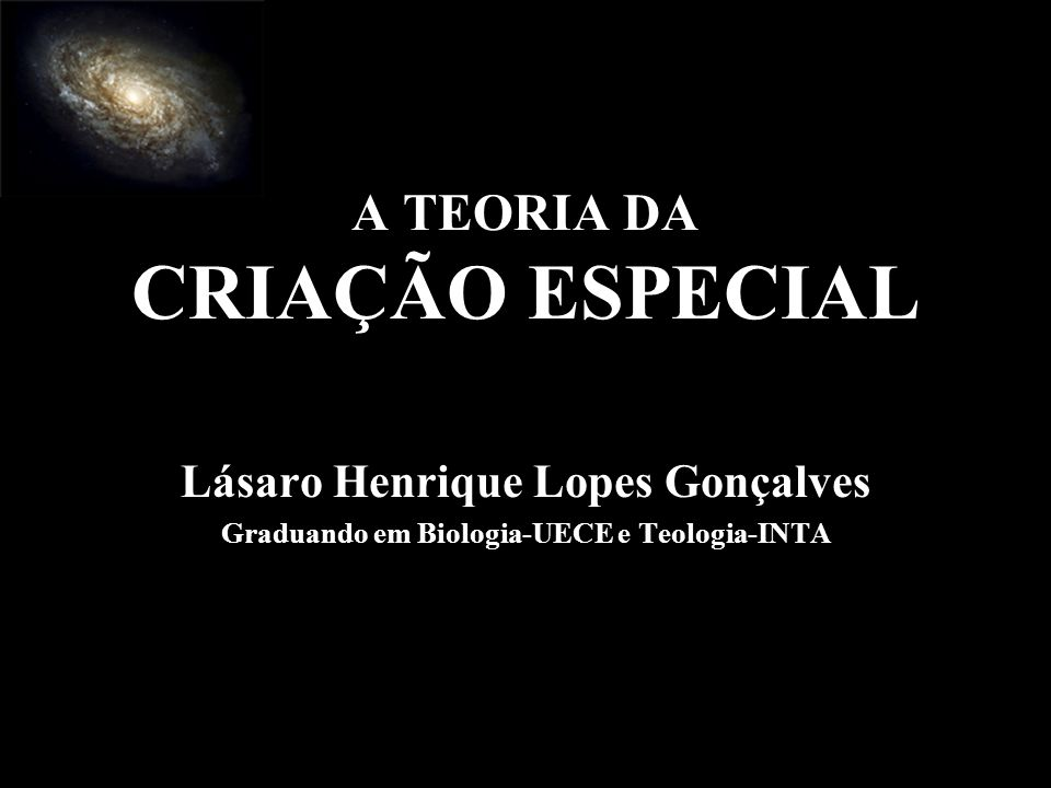 A TEORIA DA CRIAÇÃO ESPECIAL Lásaro Henrique Lopes Gonçalves Graduando em Biologia-UECE e Teologia-INTA