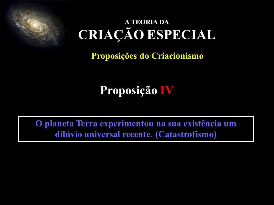 O planeta Terra experimentou na sua existência um dilúvio universal recente. (Catastrofismo) Proposição IV A TEORIA DA CRIAÇÃO ESPECIAL Proposições do