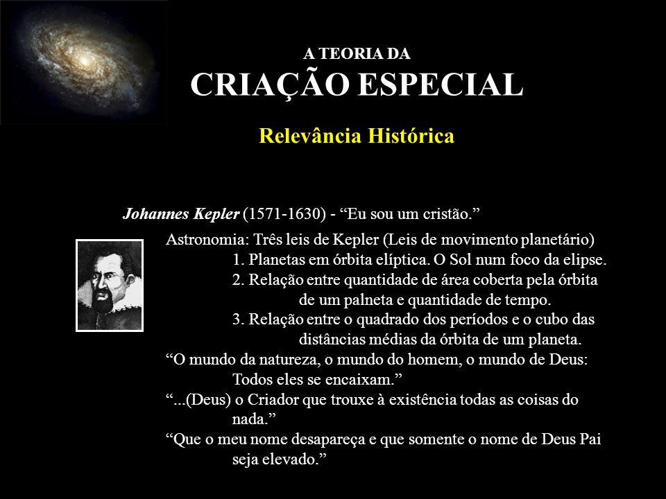 A TEORIA DA CRIAÇÃO ESPECIAL Relevância Histórica Johannes Kepler (1571-1630) - Eu sou um cristão. Astronomia: Três leis de Kepler (Leis de movimento