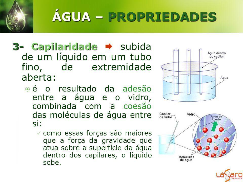 ÁGUA – PROPRIEDADES 3-Capilaridade 3- Capilaridade subida de um líquido em um tubo fino, de extremidade aberta: é o resultado da adesão entre a água e